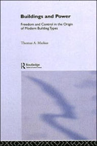 Buildings and Power: Freedom and Control in the Origin of Modern Building Types - Thomas A. Markus
