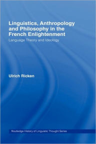 Linguistics, Anthropology and Philosophy in the French Enlightenment: A contribution to the history of the relationship between language theory and ideology - Ulrich Ricken