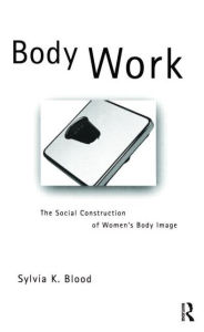 Body Work: The Social Construction of Women's Body Image - Sylvia K. Blood