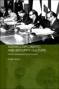 ASEAN's Diplomatic and Security Culture: Origins, Development and Prospects - Jurgen Haacke