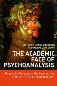 The Academic Face of Psychoanalysis: Papers in Philosophy, the Humanities, and the British Clinical Tradition - Louise Braddock