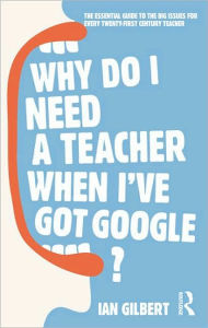 Why Do I Need a Teacher When I've got Google?: The Essential Guide to the Big Issues for Every 21st Century Teacher - Ian Gilbert