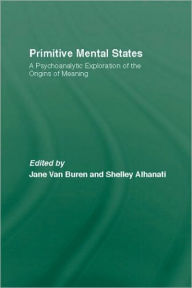 Primitive Mental States: Tracing the Origins of Meaning: Protomental States, Neonatal Messages, Preconceptions, Signs, Symbols and Language - Jane Van Buren