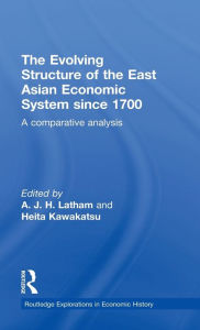 The Evolving Structure of the East Asian Economic System since 1700: A Comparative Analysis - A.J.H.  Latham