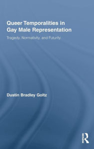 Queer Temporalities in Gay Male Representation: Tragedy, Normativity, and Futurity - Dustin Bradley Goltz