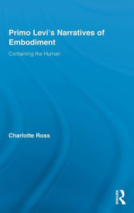 Primo Levi's Narratives of Embodiment: Containing the Human - Charlotte Ross