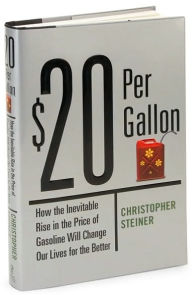 $20 per Gallon: How the Inevitable Rising Cost of Gas Will Change Our Lives for the Better - Christopher Steiner