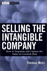 Selling the Intangible Company: How to Negotiate and Capture the Value of a Growth Firm - Thomas Metz