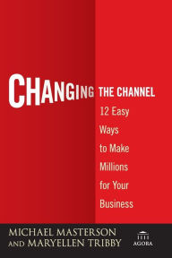 Changing the Channel: 12 Easy Ways to Make Millions for Your Business - Michael Masterson