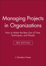 Managing Projects in Organizations: How to Make the Best Use of Time, Techniques, and People - J. Davidson Frame