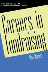 Careers in Fundraising (AFP/Wiley Fund Development Series) - Lilya Wagner