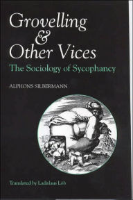 Grovelling and Other Vices: The Sociology of Sycophancy - Alphons Silbermann