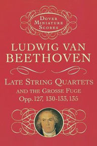 Late String Quartets and the Grosse Fuge, Opp. 127, 130-133, 135 - Ludwig van Beethoven