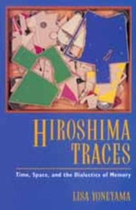 Hiroshima Traces: Time, Space, and the Dialectics of Memory - Lisa Yoneyama