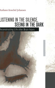 Listening in the Silence, Seeing in the Dark: Reconstructing Life after Brain Injury - Ruthann Knechel Johansen