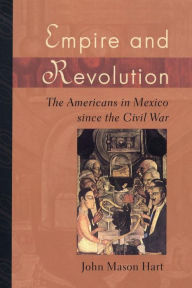 Empire and Revolution: The Americans in Mexico since the Civil War - John Mason Hart