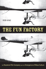 The Fun Factory: The Keystone Film Company and the Emergence of Mass Culture - Rob King