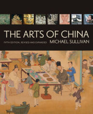 The Arts of China, Fifth Edition, Revised and Expanded - Michael Sullivan
