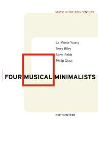Four Musical Minimalists: La Monte Young, Terry Riley, Steve Reich, Philip Glass - Keith Potter