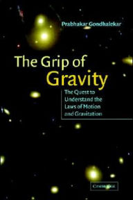 The Grip of Gravity: The Quest to Understand the Laws of Motion and Gravitation - Prabhakar Gondhalekar