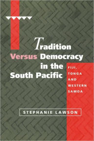 Tradition versus Democracy in the South Pacific: Fiji, Tonga and Western Samoa - Stephanie Lawson