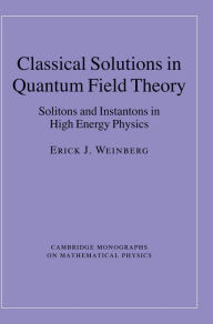 Classical Solutions in Quantum Field Theory: Solitons and Instantons in High Energy Physics - Erick J. Weinberg
