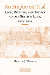 An Empire on Trial: Race, Murder, and Justice under British Rule, 1870-1935 - Martin J. Wiener