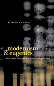 Modernism and Eugenics: Woolf, Eliot, Yeats, and the Culture of Degeneration - Donald J. Childs