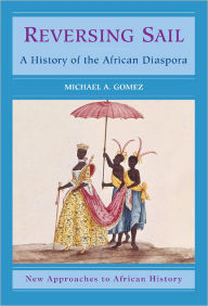 Reversing Sail: A History of the African Diaspora - Michael A. Gomez