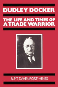 Dudley Docker: The Life and Times of a Trade Warrior - R. P. T. Davenport-Hines