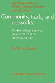 Community, Trade, and Networks: Southern Fujian Province from the Third to the Thirteenth Century - Hugh R. Clark