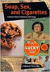 Soap, Sex, and Cigarettes: A Cultural History of American Advertising - Juliann Sivulka