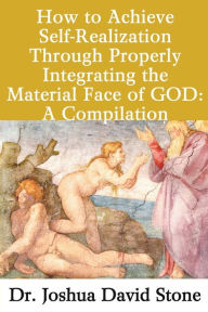 How to Achieve Self-Realization Through Properly Integrating the Material Face of GOD: A Compilation - Joshua David Stone