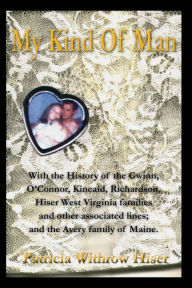My Kind Of Man: With the History of the Gwinn, O?Connor, Kincaid, Richardson, Hiser West Virginia families and other associated lines; and the Avery family of Maine. - Patricia A. Hiser