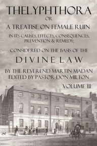 Thelyphthora Or A Treatise On Female Ruin Volume 3, In Its Causes, Effects, Consequences, Prevention, & Remedy; Considered On The Basis Of Divine Law - Martin Madan