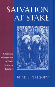 Salvation at Stake: Christian Martyrdom in Early Modern Europe - Brad S. Gregory