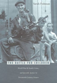 The Battle for Children: World War II, Youth Crime, and Juvenile Justice in Twentieth-Century France - Sarah Fishman