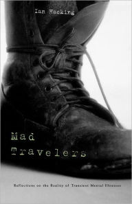Mad Travelers: Reflections on the Reality of Transient Mental Illnesses - Ian Hacking