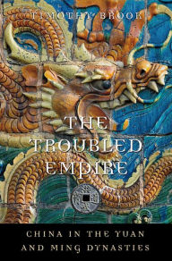 The Troubled Empire: China in the Yuan and Ming Dynasties - Timothy Brook