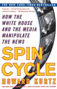Spin Cycle: How the Wgite House and the Media Manipulate the News - Howard Kurtz
