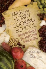 Milk and Honey Cooking School: Learning the History of God's People Through Cooking and Eating - LeeDell Stickler