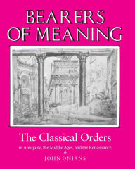 Bearers of Meaning: The Classical Orders in Antiquity, the Middle Ages, and the Renaissance - John Onians