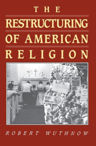 The Restructuring of American Religion: Society and Faith since World War II - Robert Wuthnow