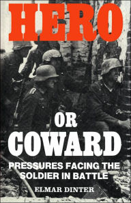 Hero or Coward: Pressures Facing the Soldier in Battle - Elmar Dinter