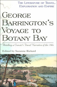George Barrington's Voyage to Botany Bay: Retelling a Convict's Travel Narrative of the 1790s (Literature of Travel, Exploration and Empire Series) - Suzanne Rickard
