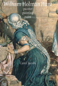William Holman Hunt: Painter, painting, paint - Carol Jacobi