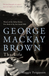 George Mackay Brown: The Life - Maggie Fergusson