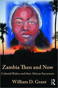 Zambia Then and Now: Colonial Rulers and Their African Successors - William Grant