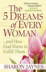 The 5 Dreams of Every Woman?And How God Wants to Fulfill Them - Sharon Jaynes