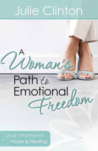 A Woman's Path to Emotional Freedom: God's Promise of Hope and Healing - Julie Clinton